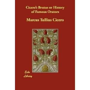 Ciceros Brutus or History of Famous Orators Marcus Tullius Cicero