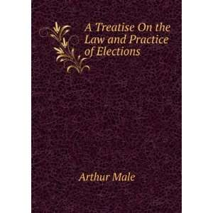 Treatise On the Law and Practice of Elections Arthur Male Books