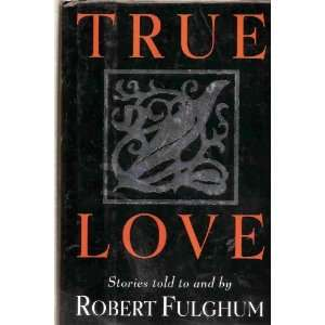 TRUE LOVE (STORIES TOLD TO AND BY ROBERT FULGHUM) Stories: Books