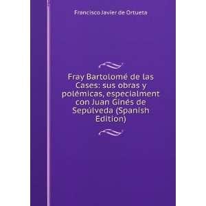 Fray Bartolomé de las Cases: sus obras y polémicas